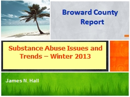 Broward County Report Substance Abuse Issues and Trends � Winter 2013