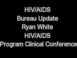 HIV/AIDS Bureau Update Ryan White HIV/AIDS Program Clinical Conference