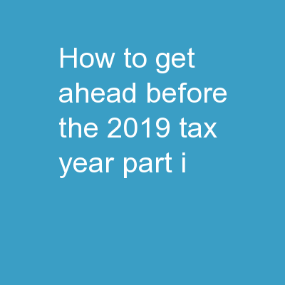 How To Get Ahead Before The 2019 Tax Year – Part I