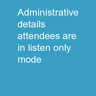 Administrative Details Attendees are in listen only mode.