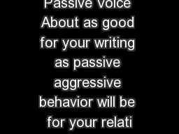 Passive Voice About as good for your writing as passive aggressive behavior will be for your relati
