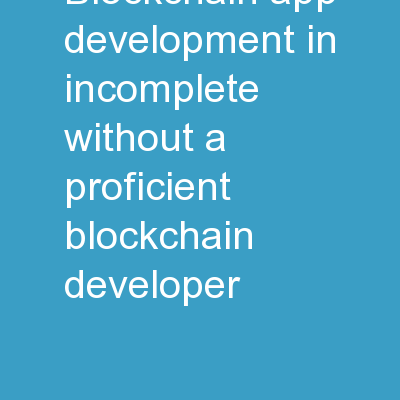 Blockchain App Development in Incomplete Without a Proficient Blockchain Developer