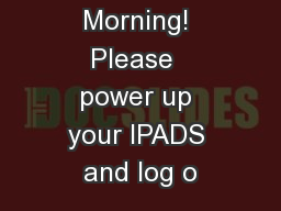 Good Morning! Please  power up your IPADS and log o