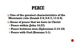 Peace  One of the greatest characteristics of the Messianic rule (Isaiah 2:4; 9:6-7; 11:6-9)
