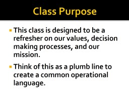 Class Purpose This class is designed to be a refresher on our values, decision making processes, an