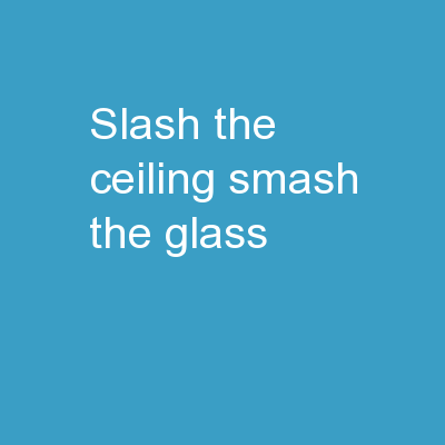 SLASH THE CEILING, SMASH THE GLASS