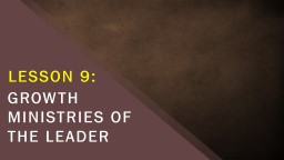 LESSON 9: GROWTH MINISTRIES OF THE LEADER