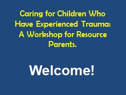 W e l c om e! Caring for Children Who Have Experienced Trauma:  A Workshop for Resource Parents.