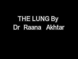 THE LUNG By Dr  Raana   Akhtar
