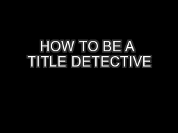 HOW TO BE A TITLE DETECTIVE