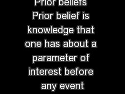 Prior beliefs Prior belief is knowledge that one has about a parameter of interest before any event