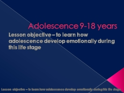 Adolescence 9-18 years  Lesson objective – to learn how adolescence develop emotionally during th