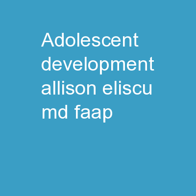 Adolescent Development Allison Eliscu, MD, FAAP