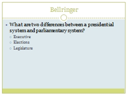 Bellringer What are two differences between a presidential system and parliamentary system?