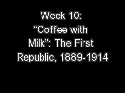 "Week 10: ""Coffee with Milk"": The First Republic, 1889-1914"