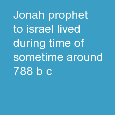 Jonah Prophet to Israel Lived during time of sometime around       788 B.C.