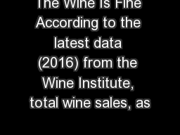 The Wine Is Fine According to the latest data (2016) from the Wine Institute, total wine sales, as