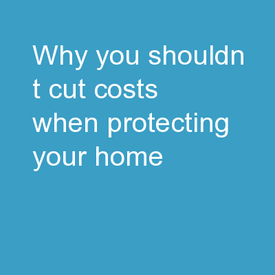 Why You Shouldn't Cut Costs When Protecting Your Home