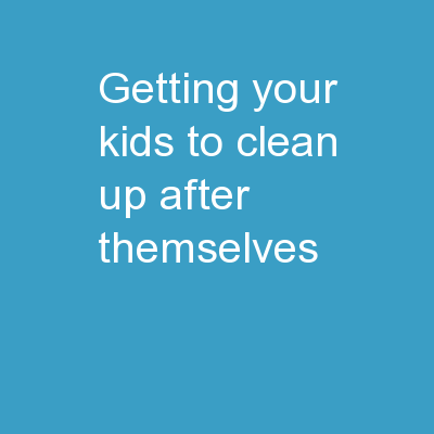 Getting Your Kids To Clean Up After Themselves