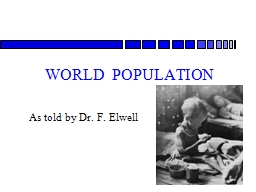 WORLD  POPULATION As told by Dr. F. Elwell