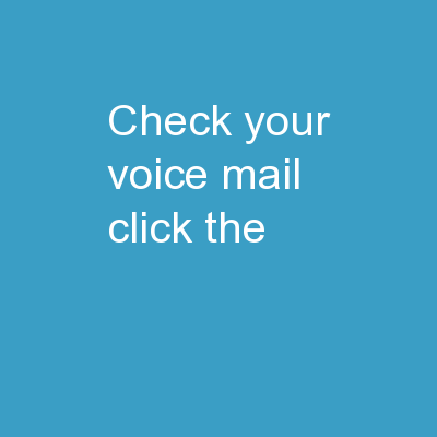 Check your  voice  mail Click  the