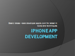 iPhone  App Development Basic ideas ---see developer.apple.com for latest in tools and techniques
