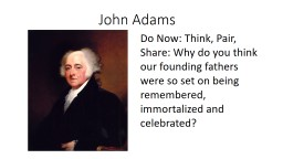 John Adams  Do Now: Think, Pair, Share: Why do you think our founding fathers were so set on being