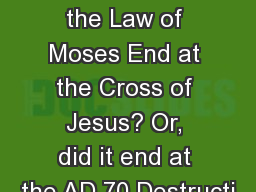 Did Obligation to the Law of Moses End at the Cross of Jesus? Or, did it end at the AD 70 Destructi