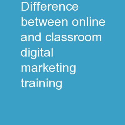 Difference Between Online And Classroom Digital Marketing Training