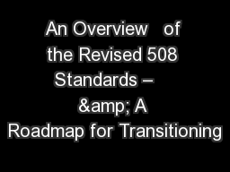 An Overview   of the Revised 508 Standards –    & A Roadmap for Transitioning