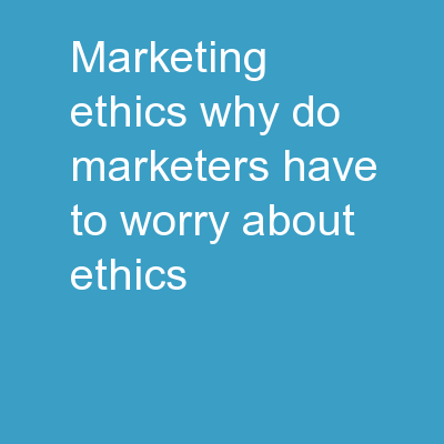 MARKETING ETHICS Why do marketers have to worry about ethics?