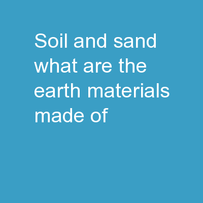 Soil and Sand  What are the earth materials made of?