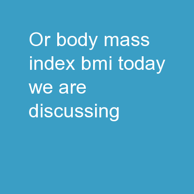 or Body Mass Index BMI Today we are discussing
