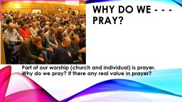 Why do we - - -  pray? Part of our worship (church and individual) is prayer. Why do we pray? If th