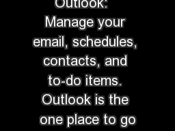 Outlook:   Manage your email, schedules, contacts, and to-do items. Outlook is the one place to go