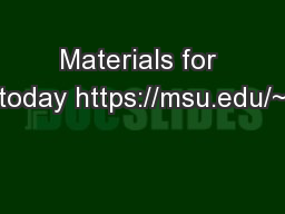 Materials for today https://msu.edu/~