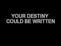 YOUR DESTINY COULD BE WRITTEN