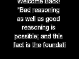 Welcome Back! �Bad reasoning as well as good reasoning is possible; and this fact is the foundati