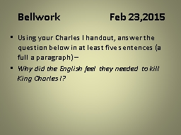Bellwork 			Feb 23,2015 Using your Charles I handout, answer the question below in at least five se
