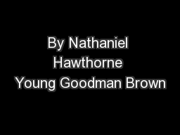 By Nathaniel Hawthorne Young Goodman Brown