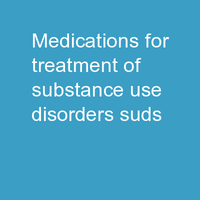 Medications for Treatment of Substance Use Disorders  (SUDs)
