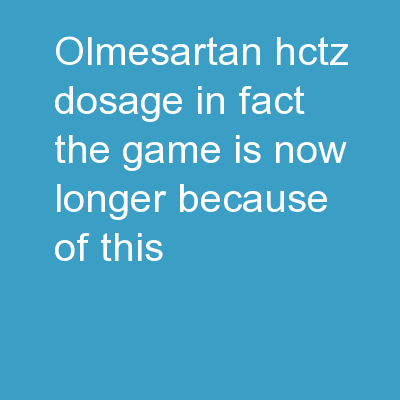 Olmesartan Hctz Dosage In fact, the game is now longer because of this