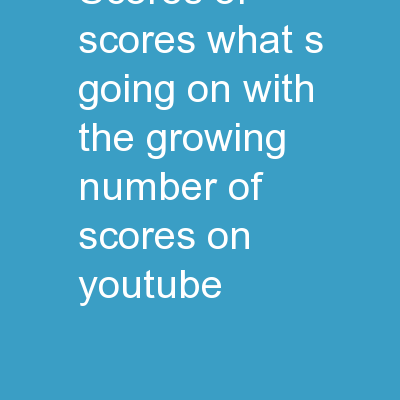 Scores of Scores  :  What�s going on with the growing number of scores on YouTube