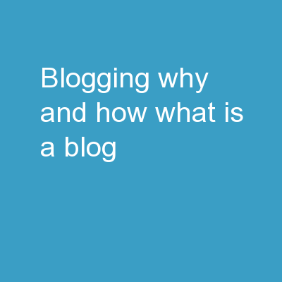 Blogging Why and how? What is a blog?