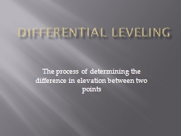 Differential Leveling The process of determining the difference in elevation between two points