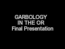 GARBOLOGY  IN THE OR  Final Presentation