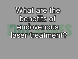 What are the benefits of endovenous laser treatment? PDF document - DocSlides