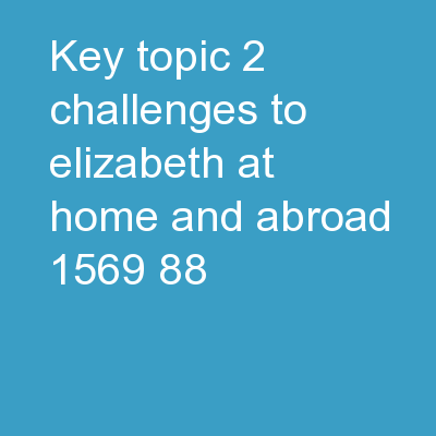Key Topic 2: Challenges to Elizabeth at home and abroad 1569-88