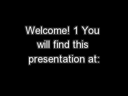 Welcome! 1 You will find this presentation at: