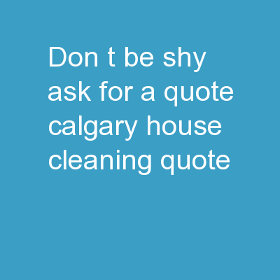 Don't Be Shy, Ask for A Quote! | Calgary House Cleaning Quote